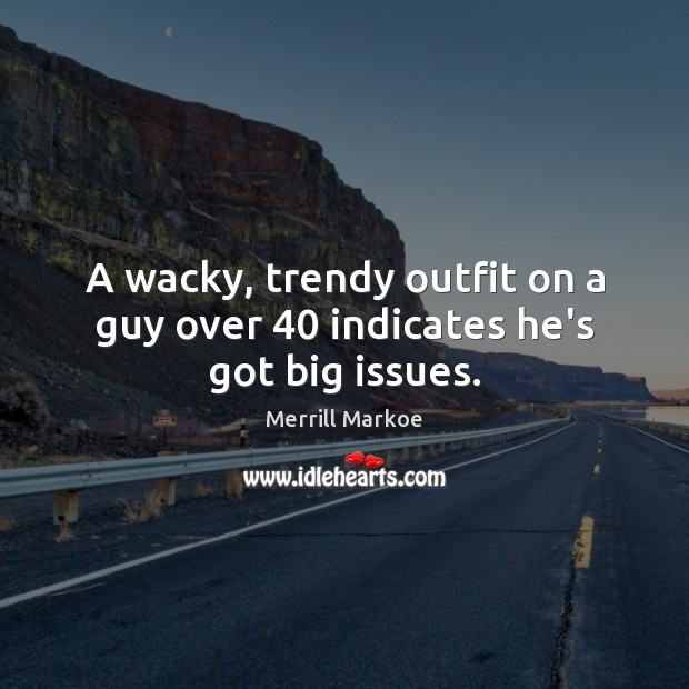 A wacky, trendy outfit on a guy over 40 indicates he's got big issues. Image