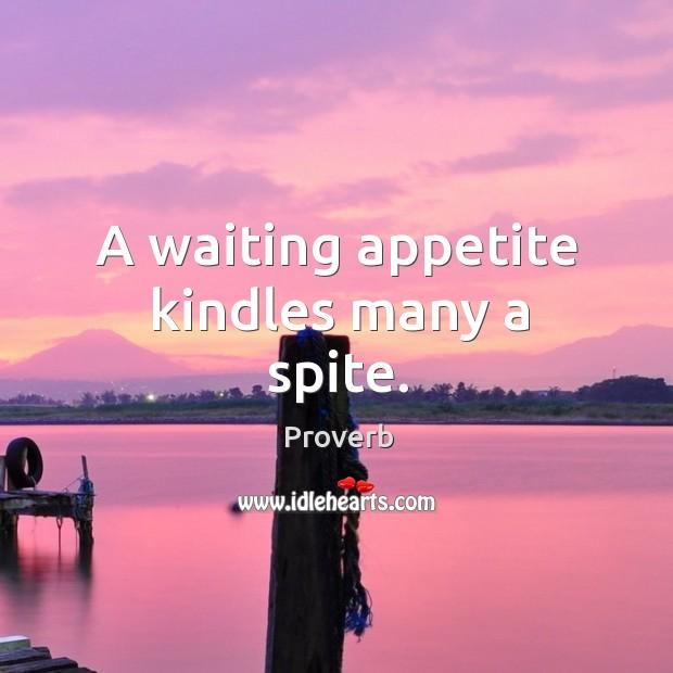 A waiting appetite kindles many a spite. Image