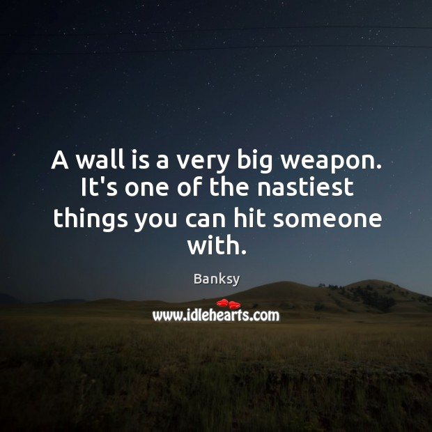 A wall is a very big weapon. It's one of the nastiest things you can hit someone with. Image