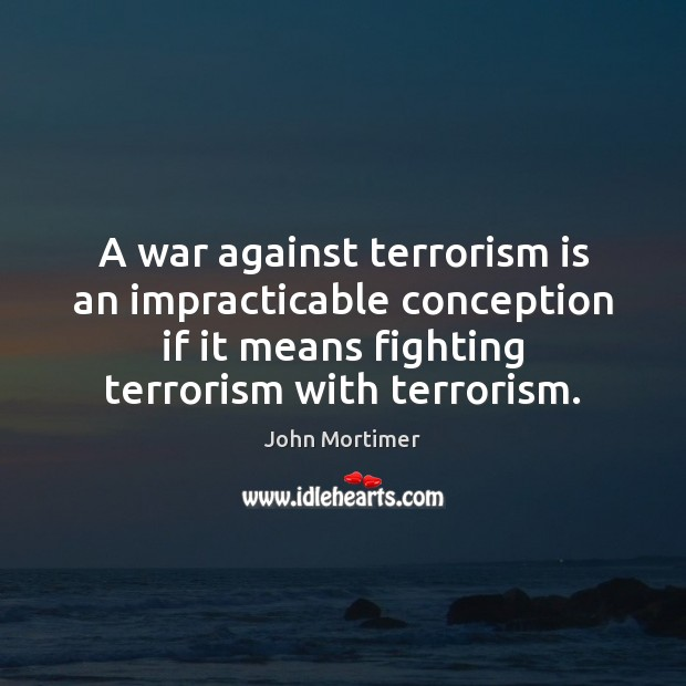 John Mortimer Picture Quote image saying: A war against terrorism is an impracticable conception if it means fighting