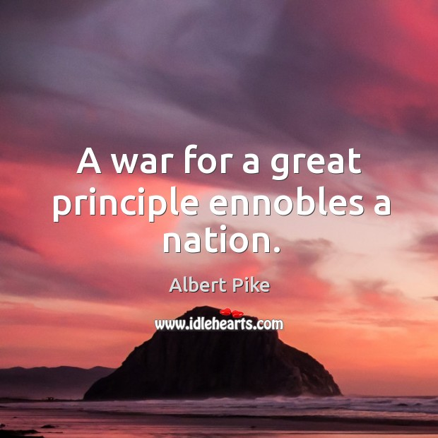A war for a great principle ennobles a nation. Albert Pike Picture Quote