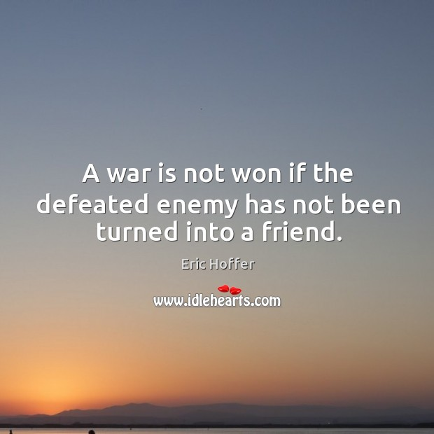 A war is not won if the defeated enemy has not been turned into a friend. Image
