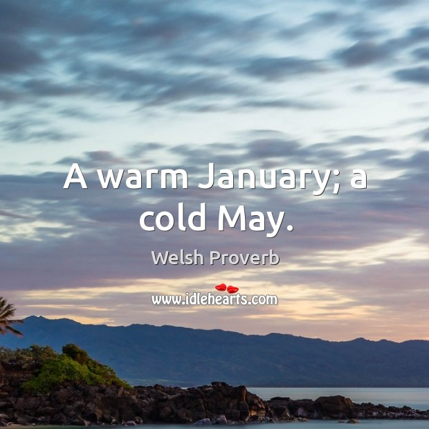 A warm january; a cold may. Welsh Proverbs Image