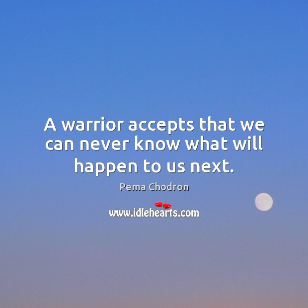 A warrior accepts that we can never know what will happen to us next. Image