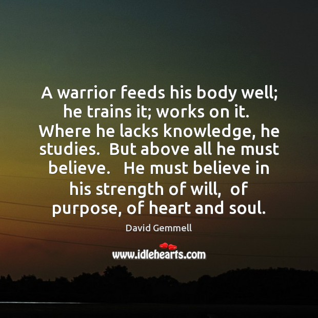 A warrior feeds his body well; he trains it; works on it. David Gemmell Picture Quote