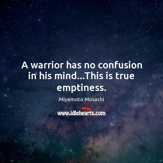 A warrior has no confusion in his mind…This is true emptiness. Miyamoto Musashi Picture Quote