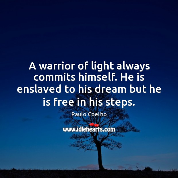 A warrior of light always commits himself. He is enslaved to his Paulo Coelho Picture Quote