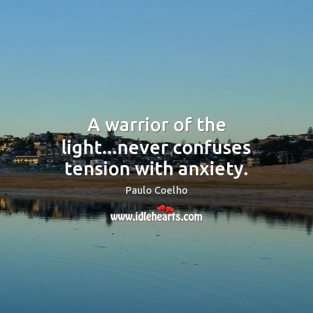 A warrior of the light…never confuses tension with anxiety. Paulo Coelho Picture Quote