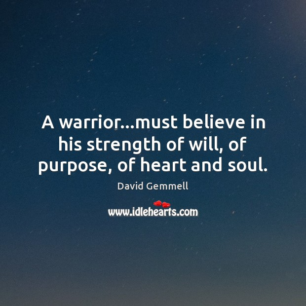 A warrior…must believe in his strength of will, of purpose, of heart and soul. David Gemmell Picture Quote