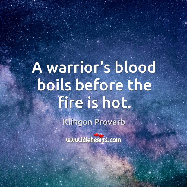 A warrior's blood boils before the fire is hot. Image