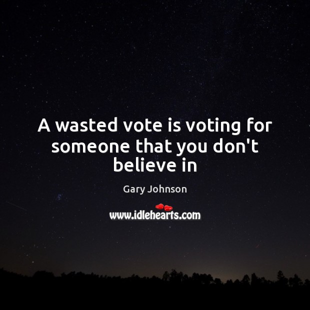 A wasted vote is voting for someone that you don't believe in Gary Johnson Picture Quote