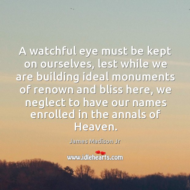A watchful eye must be kept on ourselves, lest while we are building ideal monuments of renown and bliss here James Madison Jr Picture Quote