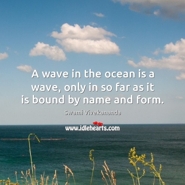 A wave in the ocean is a wave, only in so far as it is bound by name and form. Image