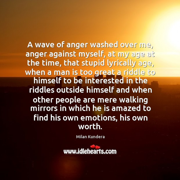 A wave of anger washed over me, anger against myself, at my age at the time Image