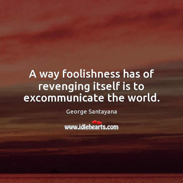 Image, A way foolishness has of revenging itself is to excommunicate the world.