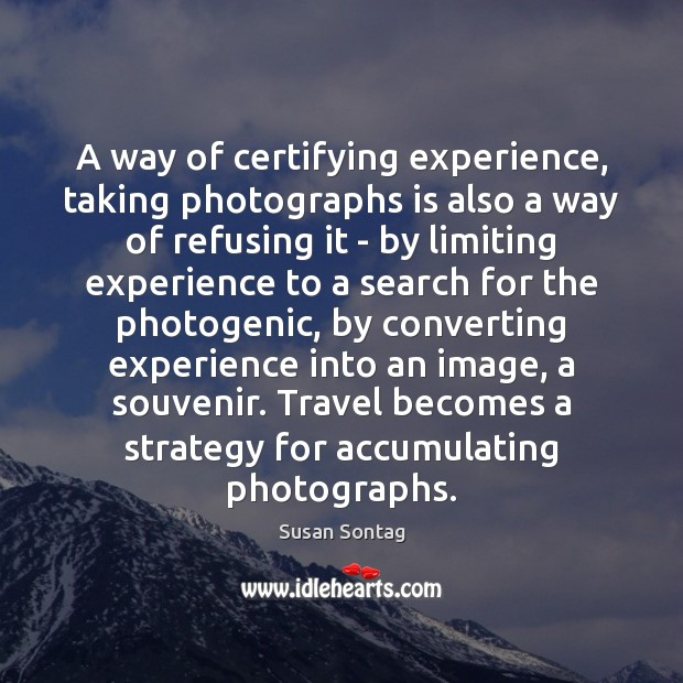 A way of certifying experience, taking photographs is also a way of Susan Sontag Picture Quote