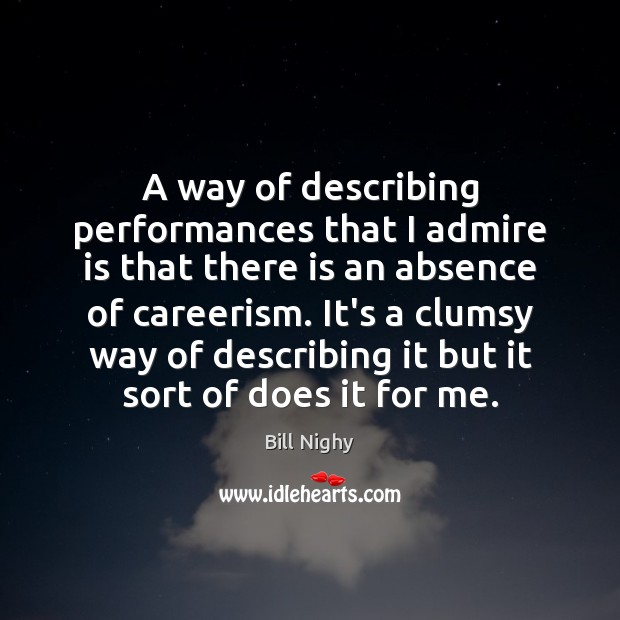 A way of describing performances that I admire is that there is Bill Nighy Picture Quote