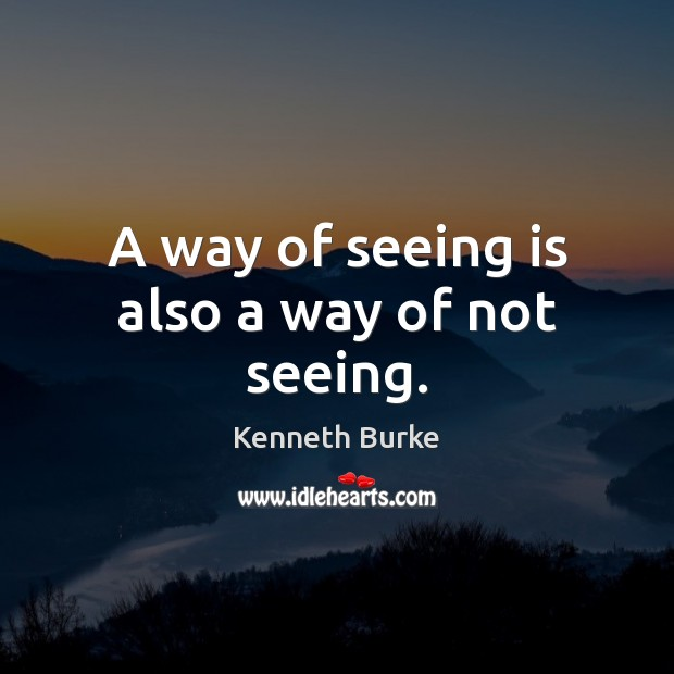 A way of seeing is also a way of not seeing. Kenneth Burke Picture Quote