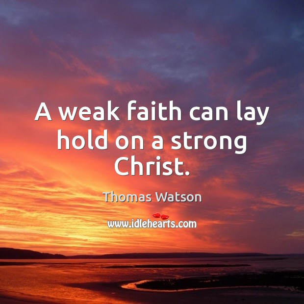 A weak faith can lay hold on a strong Christ. Thomas Watson Picture Quote