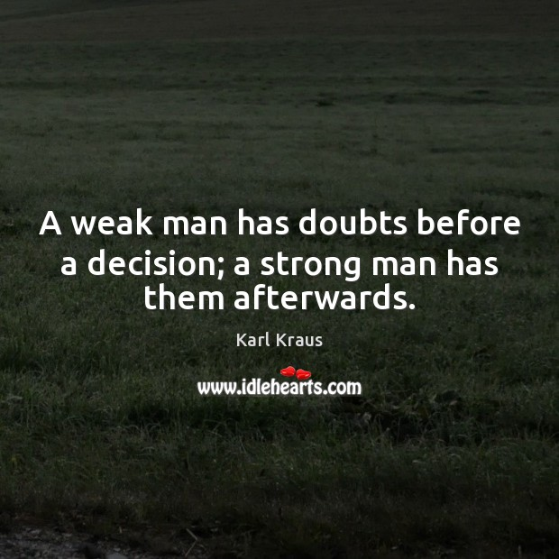 A weak man has doubts before a decision; a strong man has them afterwards. Karl Kraus Picture Quote