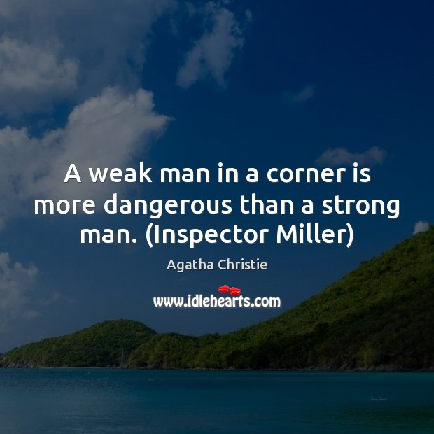A weak man in a corner is more dangerous than a strong man. (Inspector Miller) Agatha Christie Picture Quote