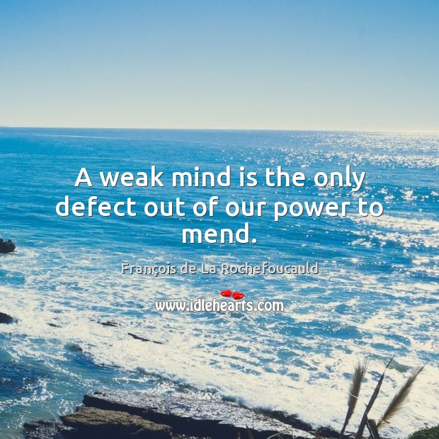 Image, A weak mind is the only defect out of our power to mend.
