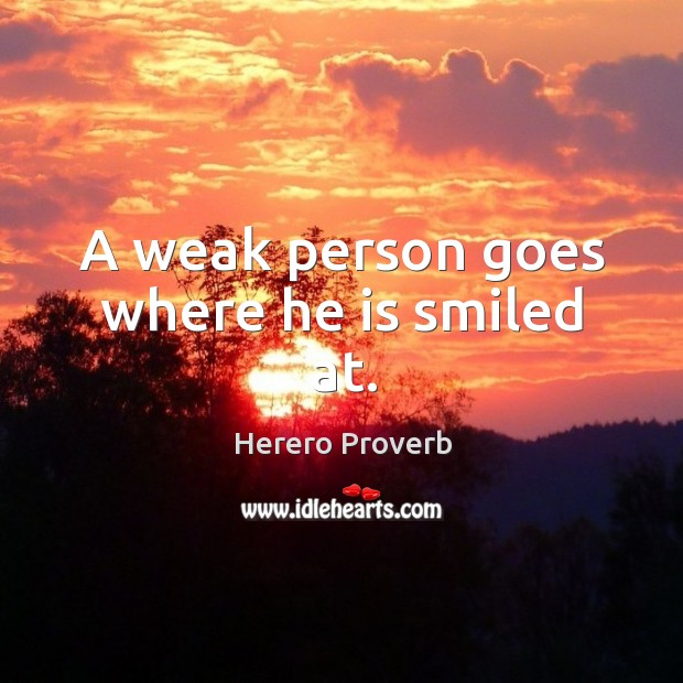 A weak person goes where he is smiled at. Herero Proverbs Image