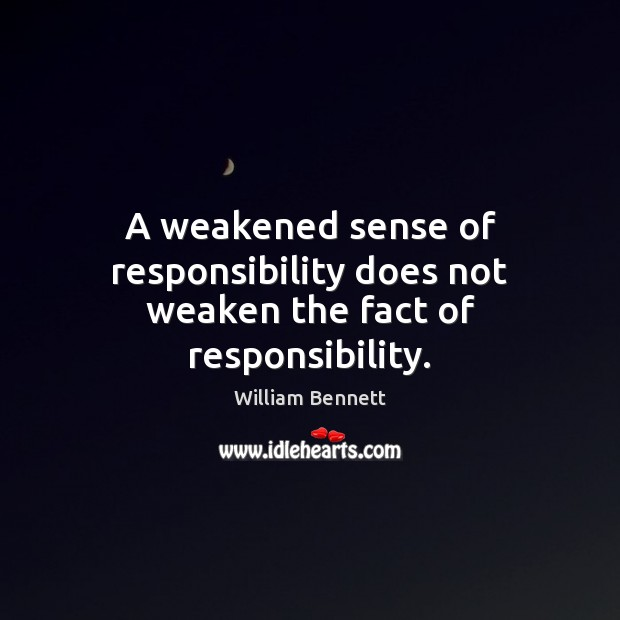 A weakened sense of responsibility does not weaken the fact of responsibility. Image