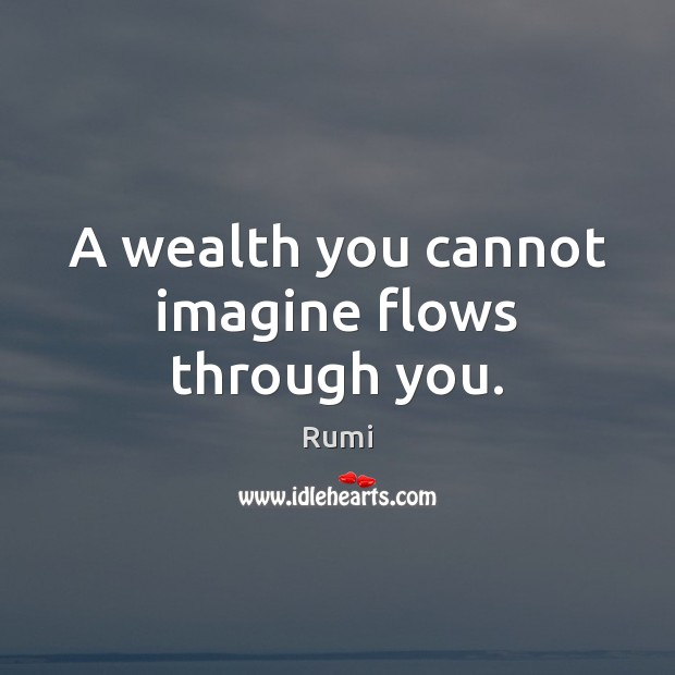 A wealth you cannot imagine flows through you. Image