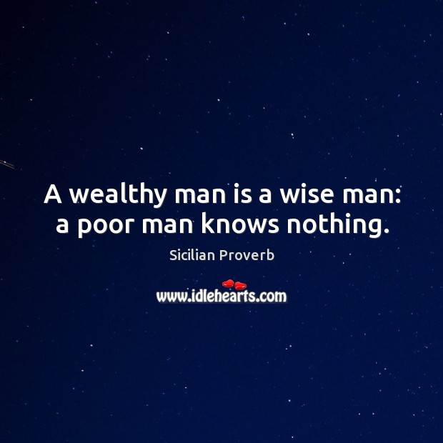 Image, A wealthy man is a wise man: a poor man knows nothing.