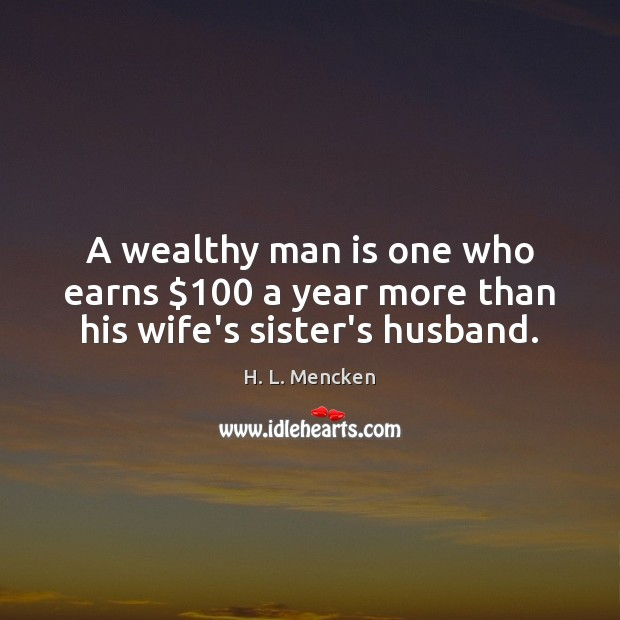 A wealthy man is one who earns $100 a year more than his wife's sister's husband. Image