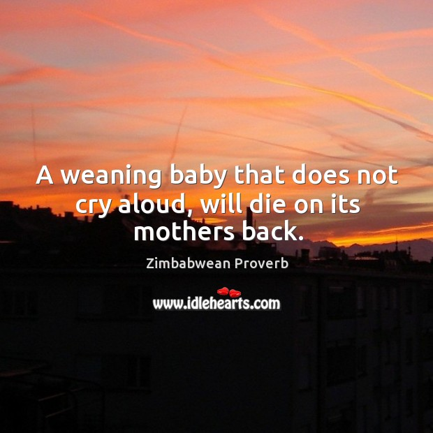 A weaning baby that does not cry aloud, will die on its mothers back. Zimbabwean Proverbs Image