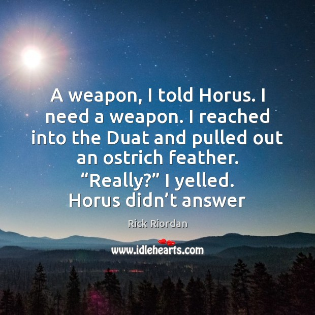 A weapon, I told Horus. I need a weapon. I reached into Rick Riordan Picture Quote