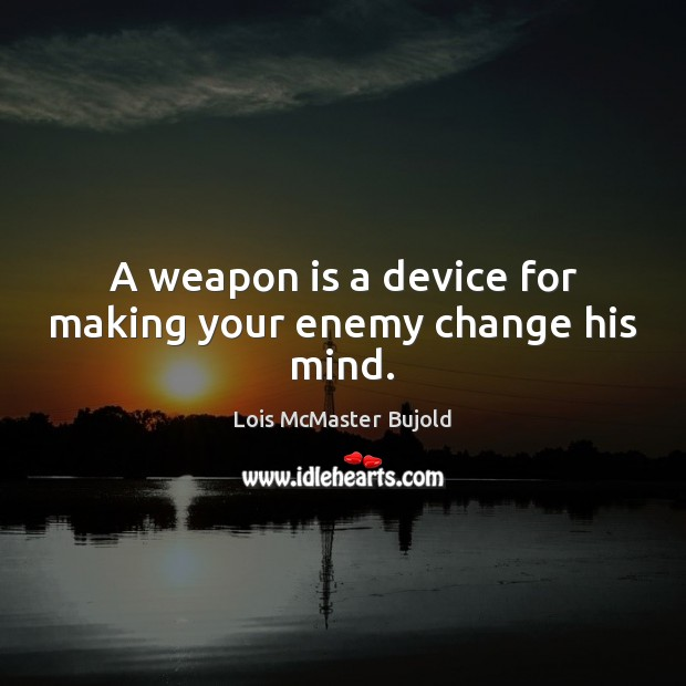 A weapon is a device for making your enemy change his mind. Image