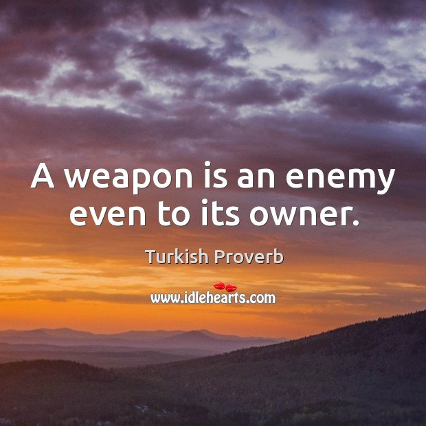 A weapon is an enemy even to its owner. Turkish Proverbs Image