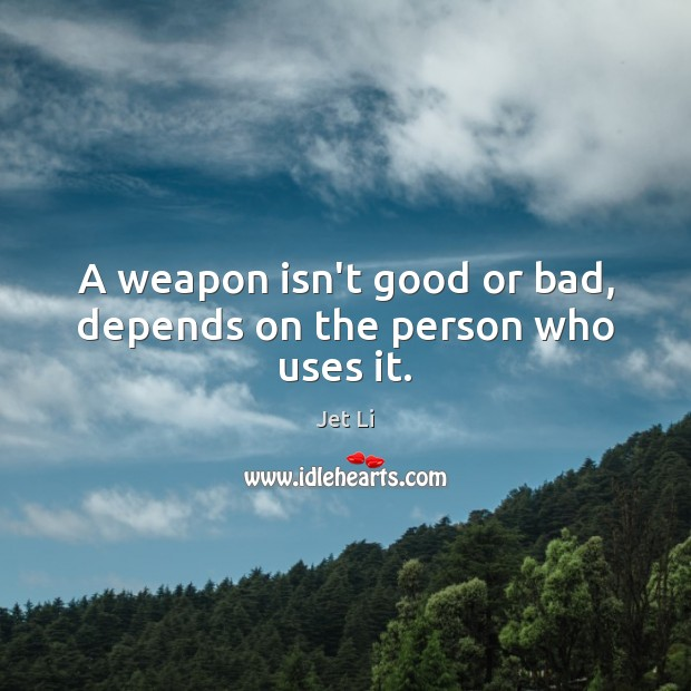 A weapon isn't good or bad, depends on the person who uses it. Jet Li Picture Quote