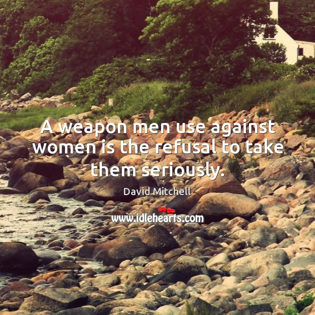 Image, A weapon men use against women is the refusal to take them seriously.