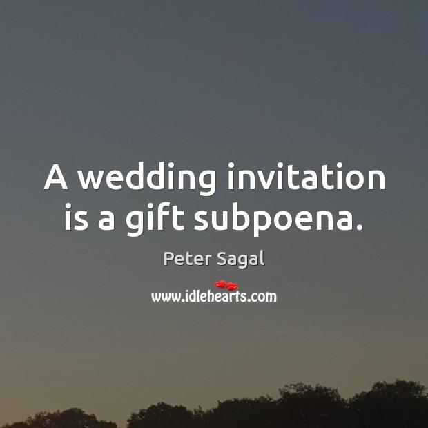 A wedding invitation is a gift subpoena. Image