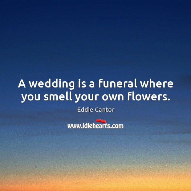Image, A wedding is a funeral where you smell your own flowers.
