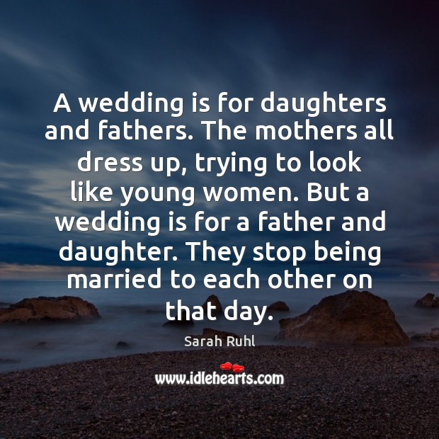 A wedding is for daughters and fathers. The mothers all dress up, Wedding Quotes Image