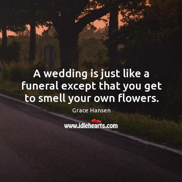 Image, A wedding is just like a funeral except that you get to smell your own flowers.