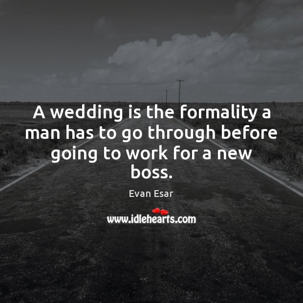 A wedding is the formality a man has to go through before going to work for a new boss. Wedding Quotes Image