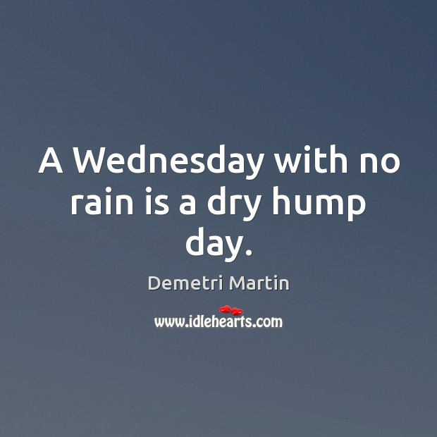 A Wednesday with no rain is a dry hump day. Demetri Martin Picture Quote