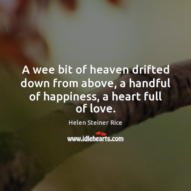 Helen Steiner Rice Picture Quote image saying: A wee bit of heaven drifted down from above, a handful of happiness, a heart full of love.