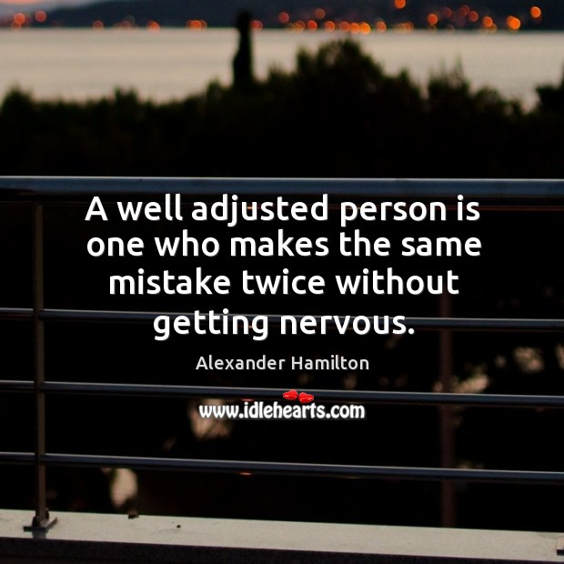 Image, A well adjusted person is one who makes the same mistake twice without getting nervous.