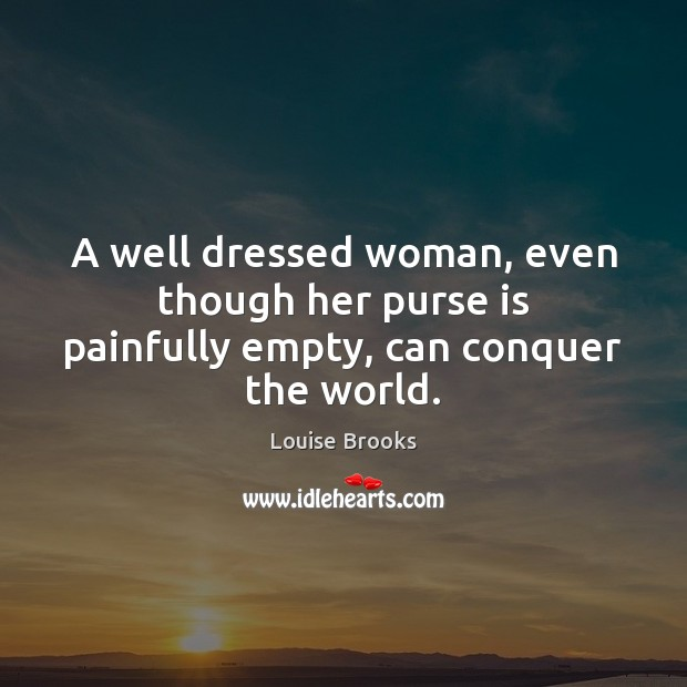 A well dressed woman, even though her purse is painfully empty, can conquer the world. Louise Brooks Picture Quote