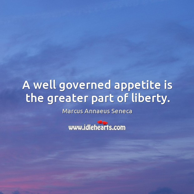 A well governed appetite is the greater part of liberty. Marcus Annaeus Seneca Picture Quote