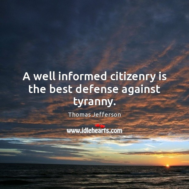 A well informed citizenry is the best defense against tyranny. Image