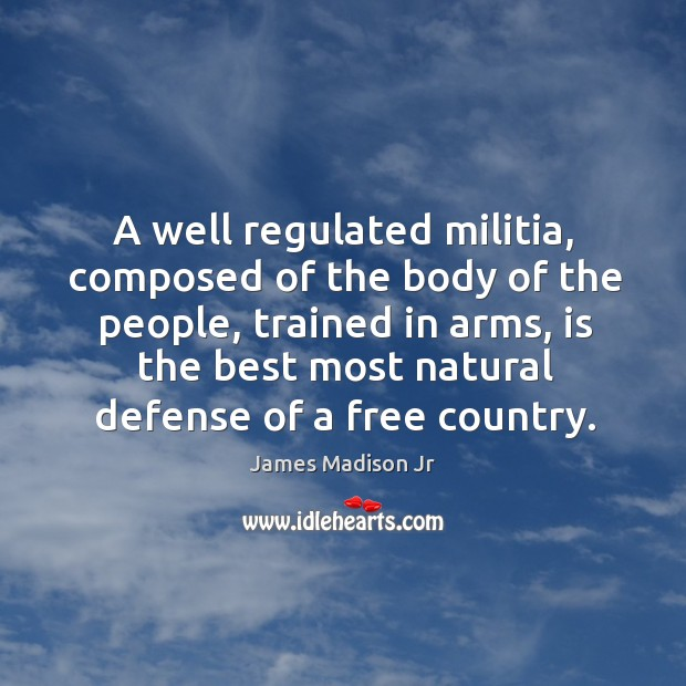 A well regulated militia, composed of the body of the people, trained in arms, is the best most natural defense of a free country. James Madison Jr Picture Quote