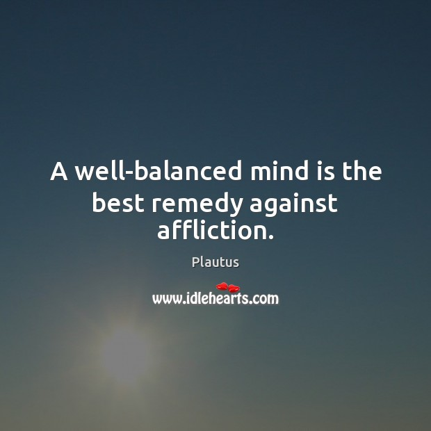 A well-balanced mind is the best remedy against affliction. Plautus Picture Quote